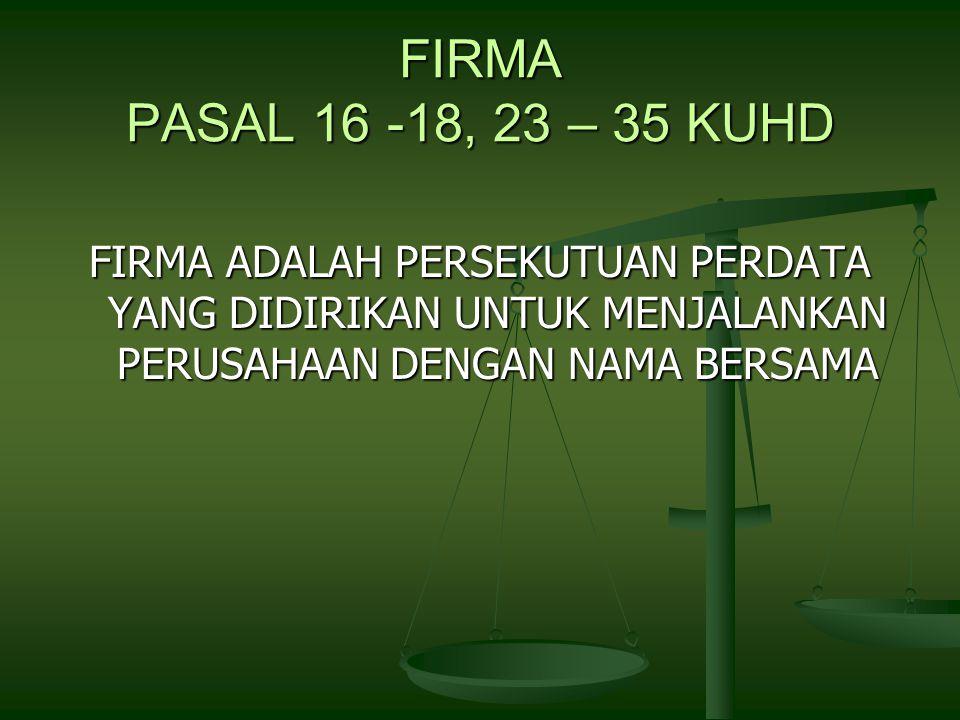 FIRMA PASAL 16 -18, 23 – 35 KUHD FIRMA ADALAH PERSEKUTUAN PERDATA YANG DIDIRIKAN UNTUK MENJALANKAN PERUSAHAAN DENGAN NAMA BERSAMA
