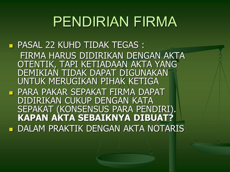 PENDIRIAN FIRMA PASAL 22 KUHD TIDAK TEGAS : PASAL 22 KUHD TIDAK TEGAS : FIRMA HARUS DIDIRIKAN DENGAN AKTA OTENTIK, TAPI KETIADAAN AKTA YANG DEMIKIAN TIDAK DAPAT DIGUNAKAN UNTUK MERUGIKAN PIHAK KETIGA FIRMA HARUS DIDIRIKAN DENGAN AKTA OTENTIK, TAPI KETIADAAN AKTA YANG DEMIKIAN TIDAK DAPAT DIGUNAKAN UNTUK MERUGIKAN PIHAK KETIGA PARA PAKAR SEPAKAT FIRMA DAPAT DIDIRIKAN CUKUP DENGAN KATA SEPAKAT (KONSENSUS PARA PENDIRI).