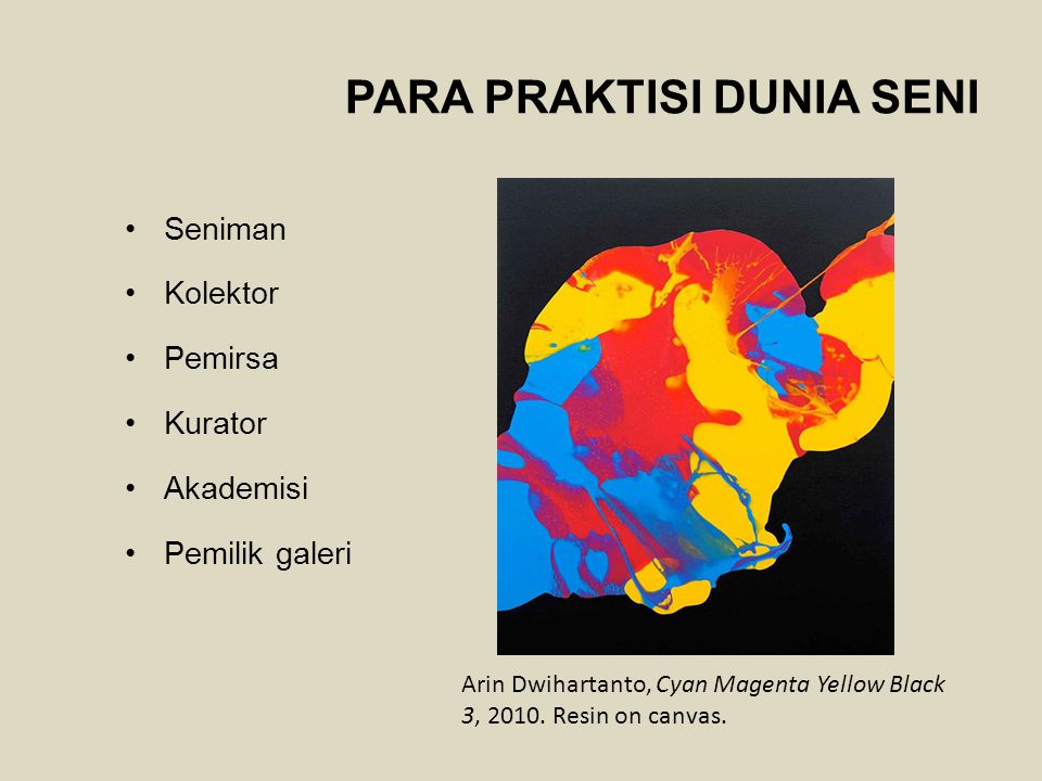 PARA PRAKTISI DUNIA SENI Seniman Kolektor Pemirsa Kurator Akademisi Pemilik galeri Arin Dwihartanto, Cyan Magenta Yellow Black 3, 2010. Resin on canva