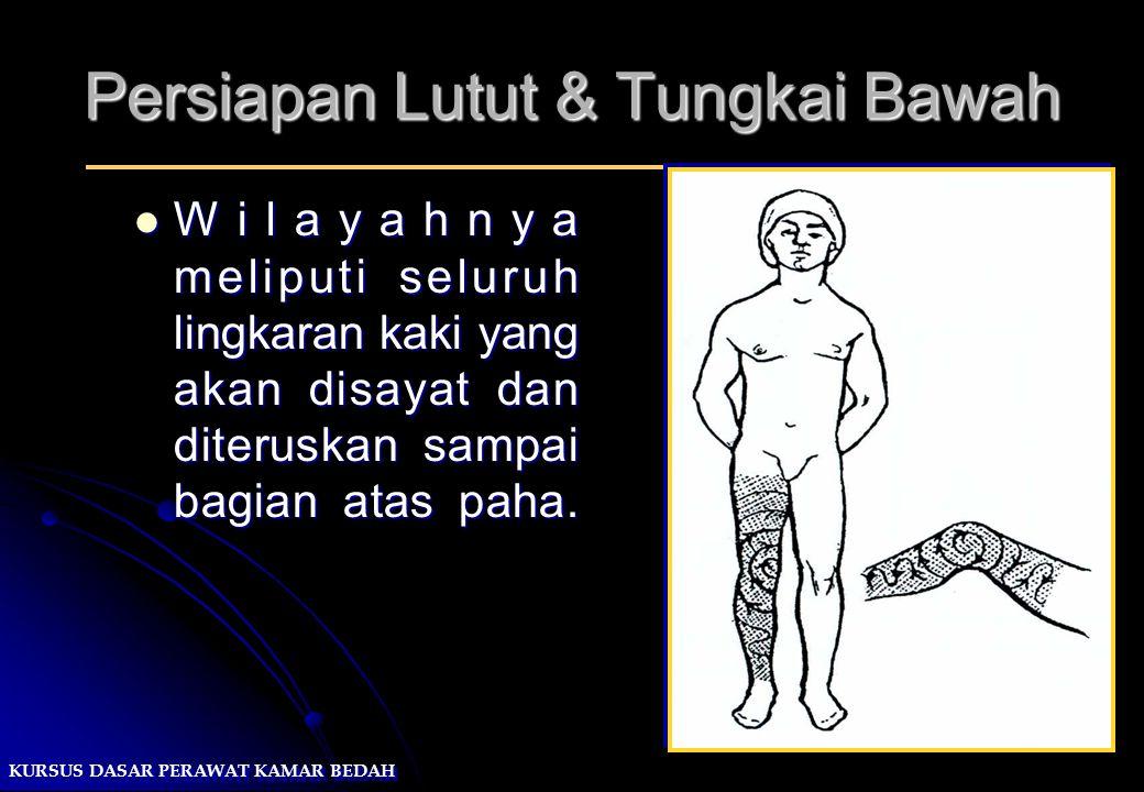 KURSUS DASAR PERAWAT KAMAR BEDAH Persiapan Lutut & Tungkai Bawah Wilayahnya meliputi seluruh lingkaran kaki yang akan disayat dan diteruskan sampai ba