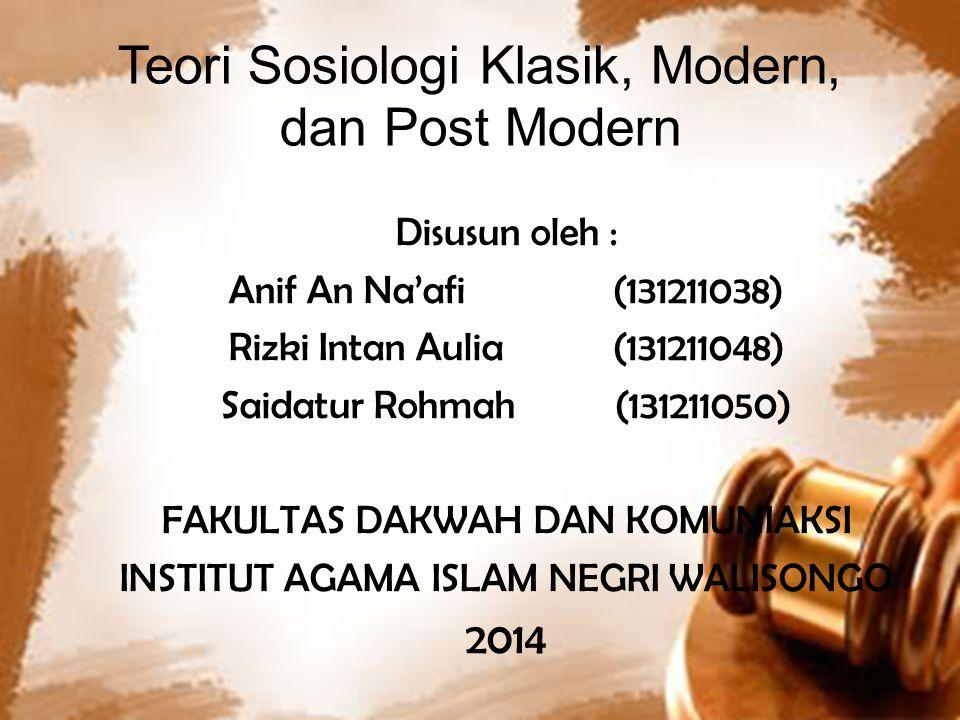 Teori Sosiologi Klasik, Modern, dan Post Modern Disusun oleh : Anif An Na'afi (131211038) Rizki Intan Aulia (131211048) Saidatur Rohmah (131211050) FAKULTAS DAKWAH DAN KOMUNIAKSI INSTITUT AGAMA ISLAM NEGRI WALISONGO 2014