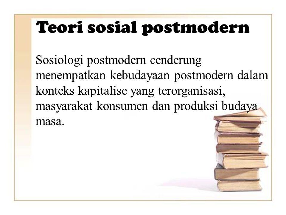 Teori sosial postmodern Sosiologi postmodern cenderung menempatkan kebudayaan postmodern dalam konteks kapitalise yang terorganisasi, masyarakat konsumen dan produksi budaya masa.