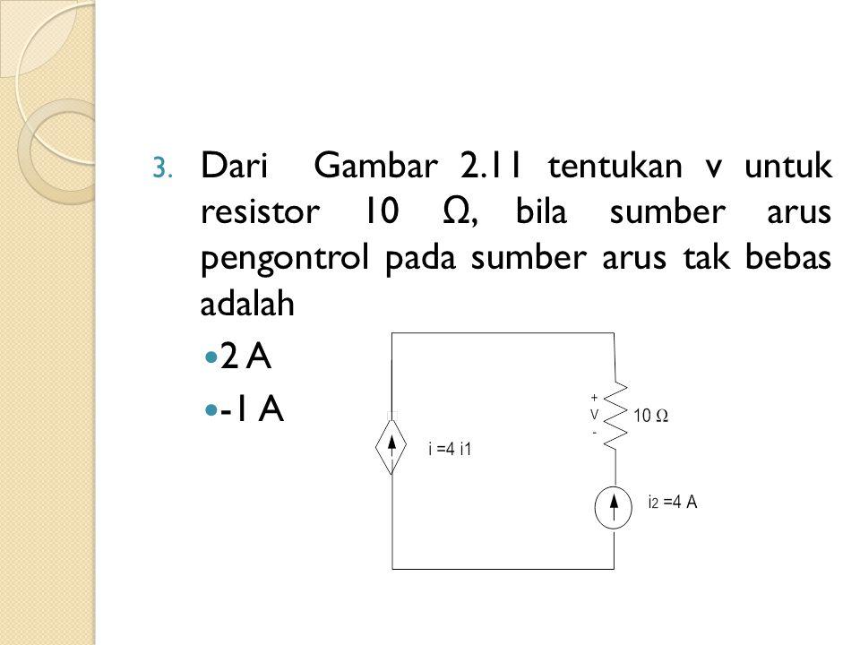 3. Dari Gambar 2.11 tentukan v untuk resistor 10 Ω, bila sumber arus pengontrol pada sumber arus tak bebas adalah 2 A -1 A