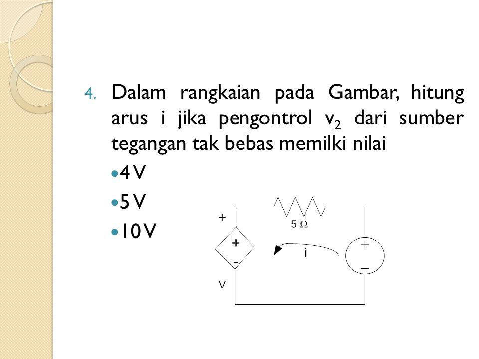 4. Dalam rangkaian pada Gambar, hitung arus i jika pengontrol v 2 dari sumber tegangan tak bebas memilki nilai 4 V 5 V 10 V