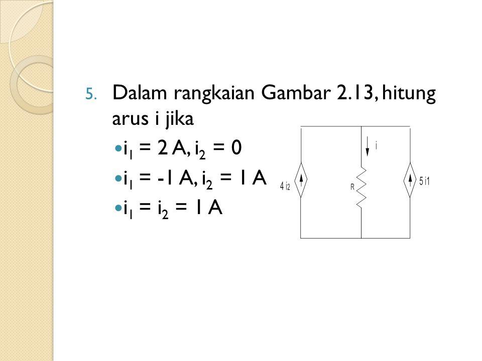 5. Dalam rangkaian Gambar 2.13, hitung arus i jika i 1 = 2 A, i 2 = 0 i 1 = -1 A, i 2 = 1 A i 1 = i 2 = 1 A