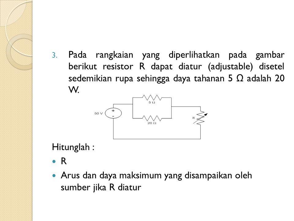 3. Pada rangkaian yang diperlihatkan pada gambar berikut resistor R dapat diatur (adjustable) disetel sedemikian rupa sehingga daya tahanan 5 Ω adalah