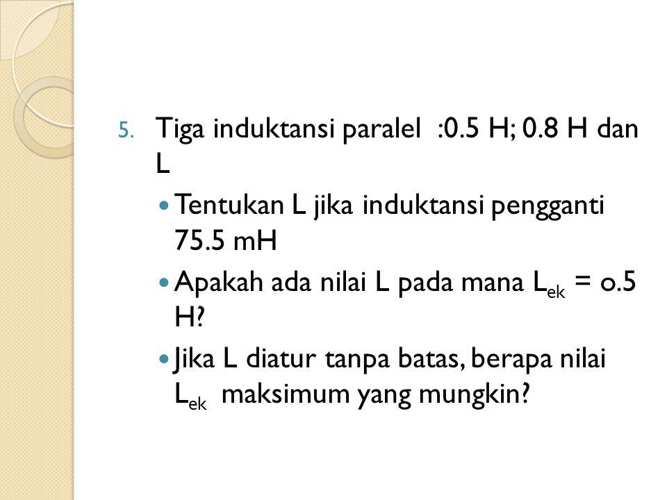 5. Tiga induktansi paralel :0.5 H; 0.8 H dan L Tentukan L jika induktansi pengganti 75.5 mH Apakah ada nilai L pada mana L ek = o.5 H? Jika L diatur t