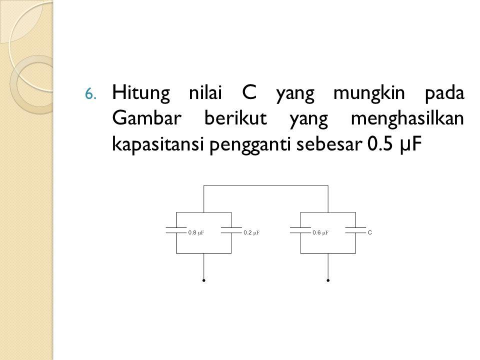 6. Hitung nilai C yang mungkin pada Gambar berikut yang menghasilkan kapasitansi pengganti sebesar 0.5 μ F