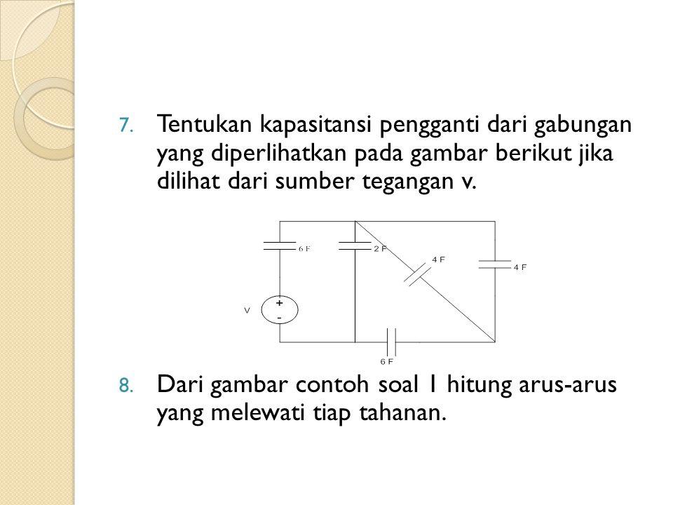 7. Tentukan kapasitansi pengganti dari gabungan yang diperlihatkan pada gambar berikut jika dilihat dari sumber tegangan v. 8. Dari gambar contoh soal