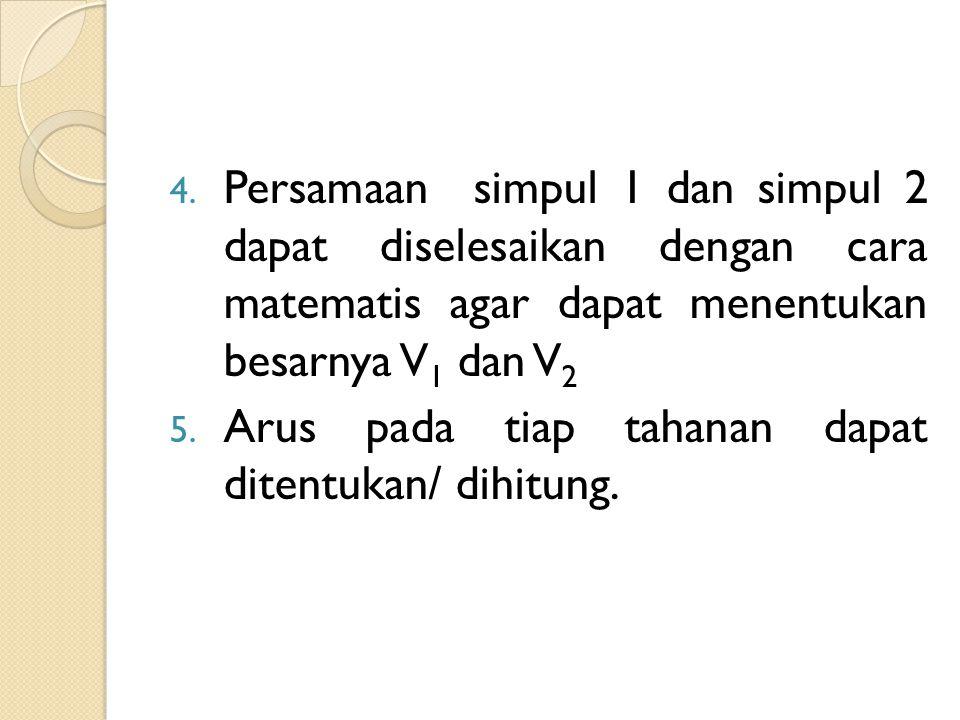 4. Persamaan simpul 1 dan simpul 2 dapat diselesaikan dengan cara matematis agar dapat menentukan besarnya V 1 dan V 2 5. Arus pada tiap tahanan dapat