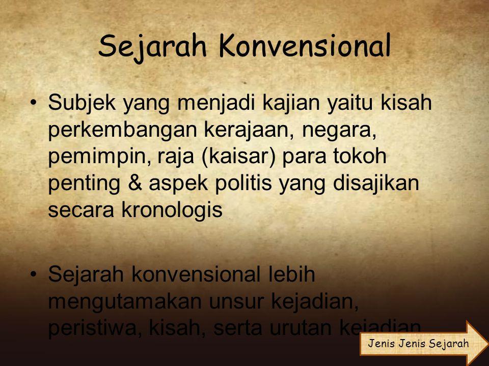 Sejarah Konvensional Subjek yang menjadi kajian yaitu kisah perkembangan kerajaan, negara, pemimpin, raja (kaisar) para tokoh penting & aspek politis