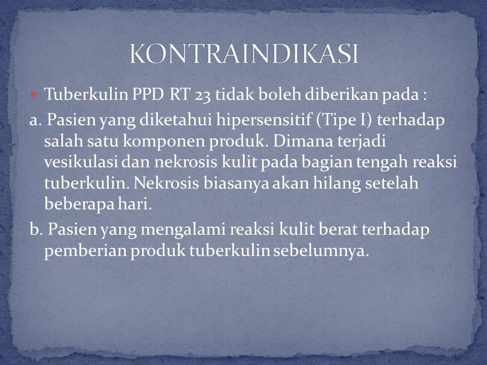 Tuberkulin PPD RT 23 tidak boleh diberikan pada : a. Pasien yang diketahui hipersensitif (Tipe I) terhadap salah satu komponen produk. Dimana terjadi