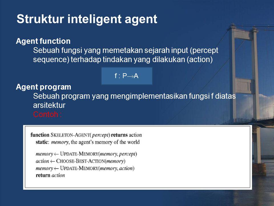 Struktur inteligent agent Agent function Sebuah fungsi yang memetakan sejarah input (percept sequence) terhadap tindakan yang dilakukan (action) Agent