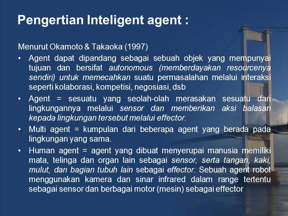 Pengertian Inteligent agent : Menurut Okamoto & Takaoka (1997) Agent dapat dipandang sebagai sebuah objek yang mempunyai tujuan dan bersifat autonomou
