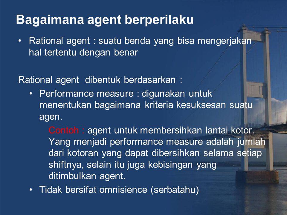 Bagaimana agent berperilaku Rational agent : suatu benda yang bisa mengerjakan hal tertentu dengan benar Rational agent dibentuk berdasarkan : Perform