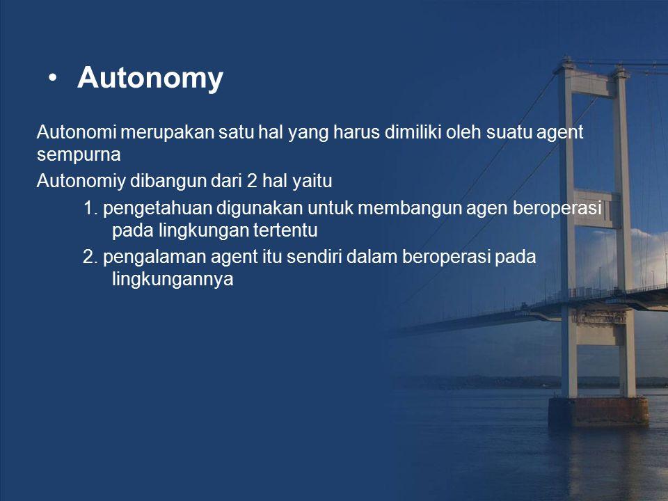 Autonomy Autonomi merupakan satu hal yang harus dimiliki oleh suatu agent sempurna Autonomiy dibangun dari 2 hal yaitu 1. pengetahuan digunakan untuk