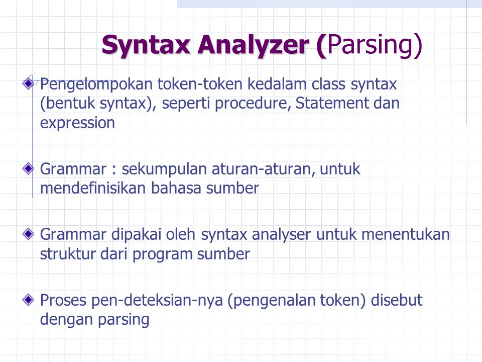 Syntax Analyzer ( Syntax Analyzer ( Parsing) Pengelompokan token-token kedalam class syntax (bentuk syntax), seperti procedure, Statement dan expressi
