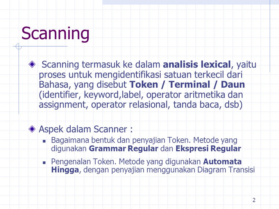 3 Scanning (cont.) Scanner berinteraksi dengan Parser, dengan cara : Scanner mengolah Program Source secara terpisah sebagai satu fase, dimana token disimpan dalam sebuah tabel sebelum Parser bekerja Scanner berinteraksi dengan Parser, dimana scanner dipanggil oleh parser bila token dalam program source diperlukan
