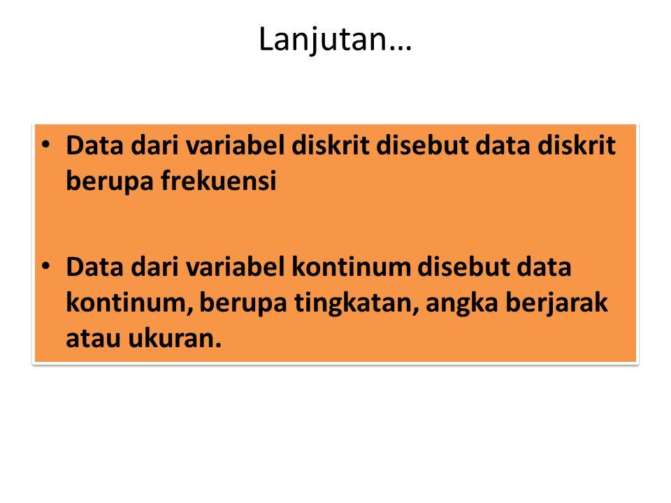 Lanjutan… Data dari variabel diskrit disebut data diskrit berupa frekuensi Data dari variabel kontinum disebut data kontinum, berupa tingkatan, angka