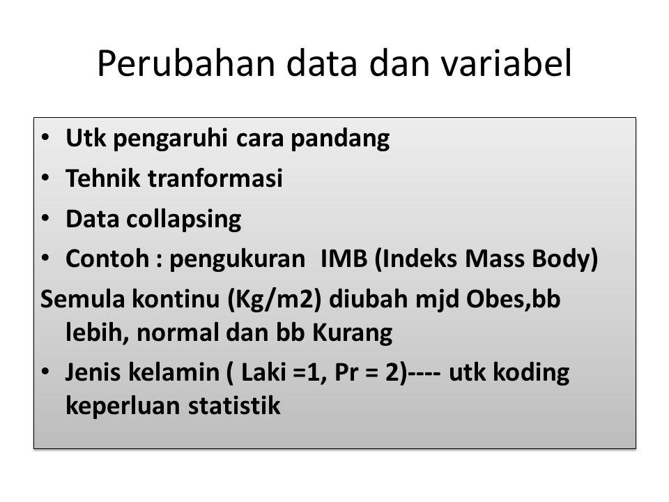 Perubahan data dan variabel Utk pengaruhi cara pandang Tehnik tranformasi Data collapsing Contoh : pengukuran IMB (Indeks Mass Body) Semula kontinu (K