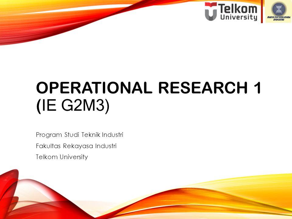 OPERATIONAL RESEARCH 1 ( IE G2M3) Program Studi Teknik Industri Fakultas Rekayasa Industri Telkom University