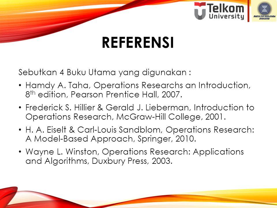 REFERENSI Sebutkan 4 Buku Utama yang digunakan : Hamdy A. Taha, Operations Researchs an Introduction, 8 th edition, Pearson Prentice Hall, 2007. Frede