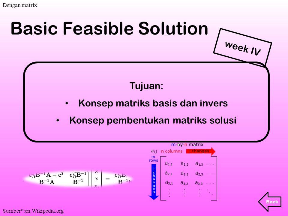 """Tujuan: Konsep matriks basis dan invers Konsep pembentukan matriks solusi Basic Feasible Solution Back week IV. Dengan matrix Sumber"""":en.Wikipedia.org"""