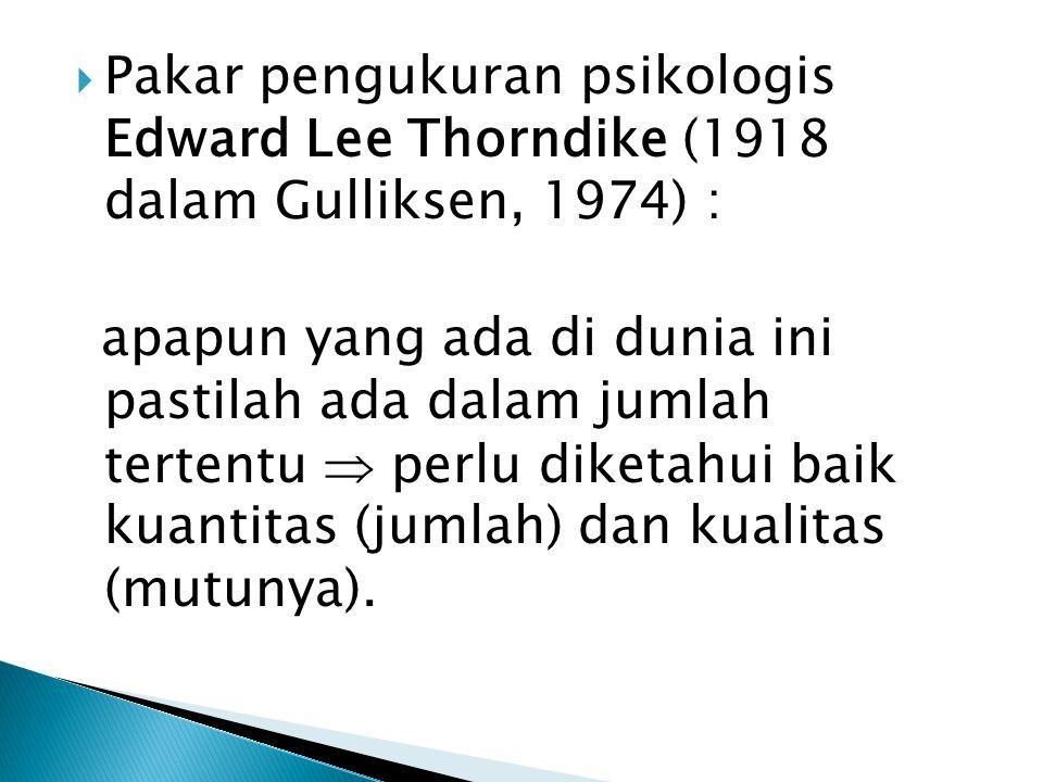  Pakar pengukuran psikologis Edward Lee Thorndike (1918 dalam Gulliksen, 1974) : apapun yang ada di dunia ini pastilah ada dalam jumlah tertentu  perlu diketahui baik kuantitas (jumlah) dan kualitas (mutunya).