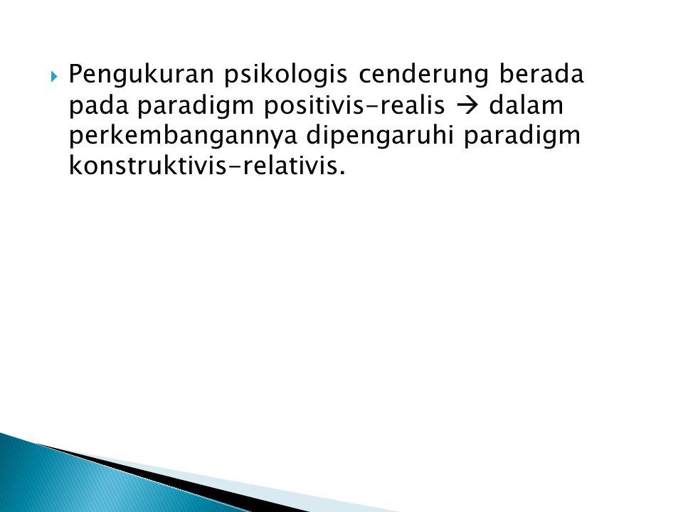  Pengukuran psikologis cenderung berada pada paradigm positivis-realis  dalam perkembangannya dipengaruhi paradigm konstruktivis-relativis.