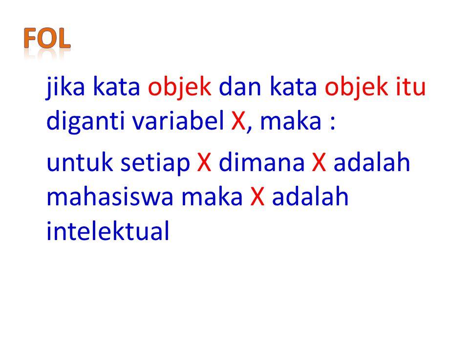 jika kata objek dan kata objek itu diganti variabel X, maka : untuk setiap X dimana X adalah mahasiswa maka X adalah intelektual