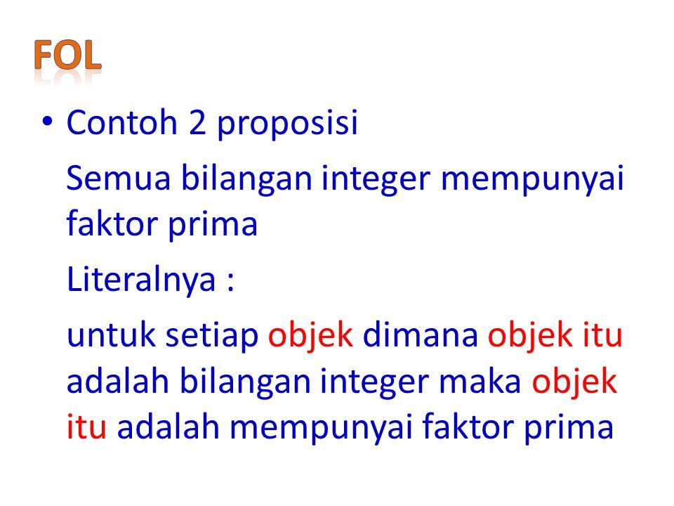 Contoh 2 proposisi Semua bilangan integer mempunyai faktor prima Literalnya : untuk setiap objek dimana objek itu adalah bilangan integer maka objek itu adalah mempunyai faktor prima