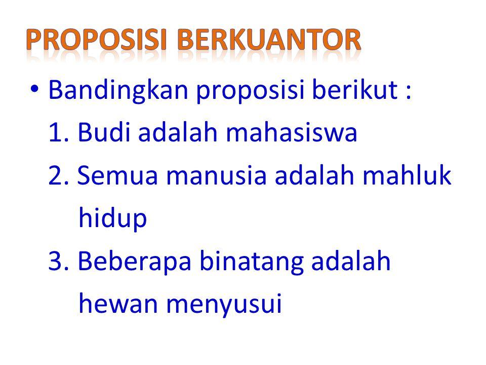 Bandingkan proposisi berikut : 1.Budi adalah mahasiswa 2.