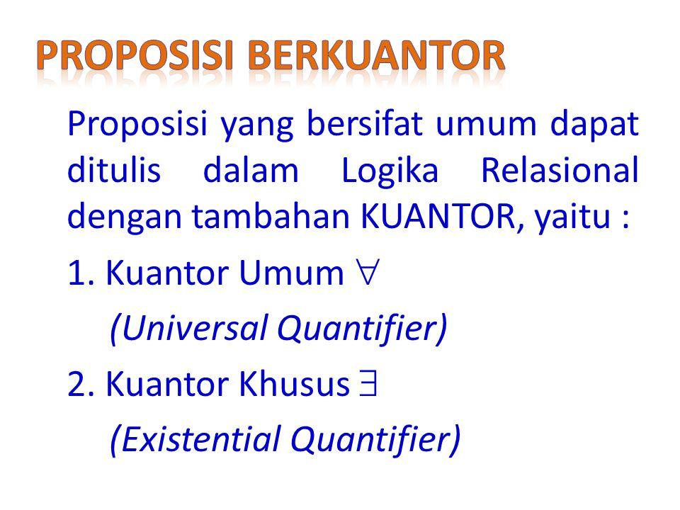 Proposisi yang bersifat umum dapat ditulis dalam Logika Relasional dengan tambahan KUANTOR, yaitu : 1.