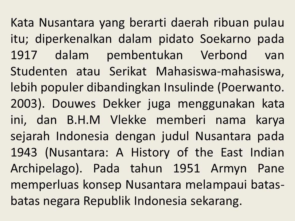 Kata Nusantara yang berarti daerah ribuan pulau itu; diperkenalkan dalam pidato Soekarno pada 1917 dalam pembentukan Verbond van Studenten atau Serika