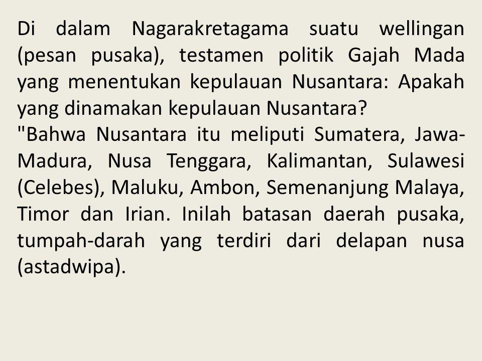Di dalam Nagarakretagama suatu wellingan (pesan pusaka), testamen politik Gajah Mada yang menentukan kepulauan Nusantara: Apakah yang dinamakan kepula