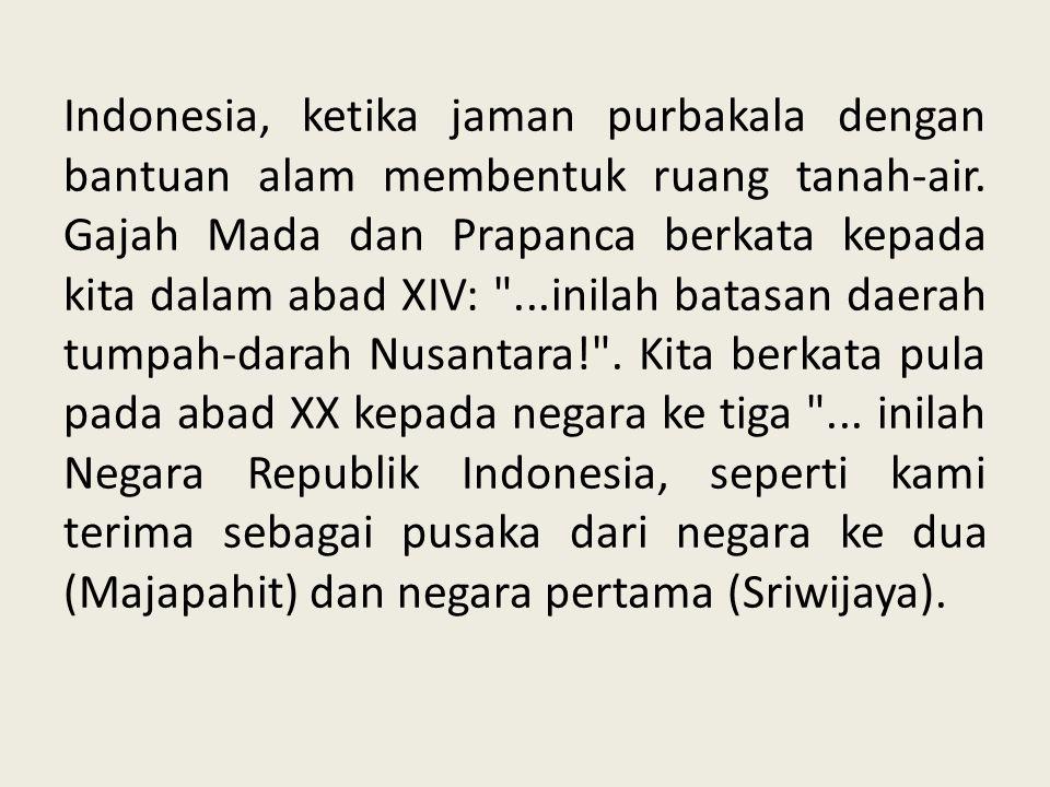 Indonesia, ketika jaman purbakala dengan bantuan alam membentuk ruang tanah-air. Gajah Mada dan Prapanca berkata kepada kita dalam abad XIV: