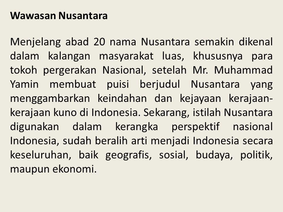 Wawasan Nusantara Menjelang abad 20 nama Nusantara semakin dikenal dalam kalangan masyarakat luas, khususnya para tokoh pergerakan Nasional, setelah M