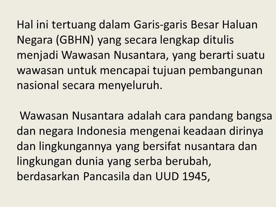Hal ini tertuang dalam Garis-garis Besar Haluan Negara (GBHN) yang secara lengkap ditulis menjadi Wawasan Nusantara, yang berarti suatu wawasan untuk