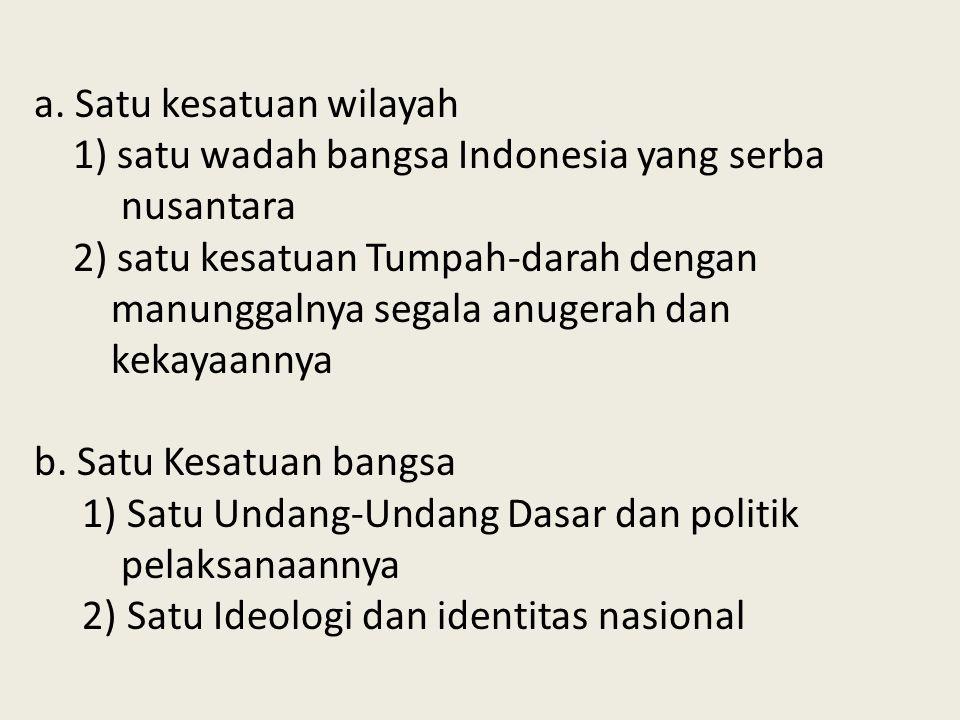 a. Satu kesatuan wilayah 1) satu wadah bangsa Indonesia yang serba nusantara 2) satu kesatuan Tumpah-darah dengan manunggalnya segala anugerah dan kek