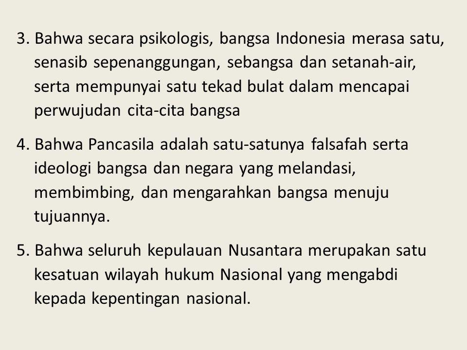 3. Bahwa secara psikologis, bangsa Indonesia merasa satu, senasib sepenanggungan, sebangsa dan setanah-air, serta mempunyai satu tekad bulat dalam men