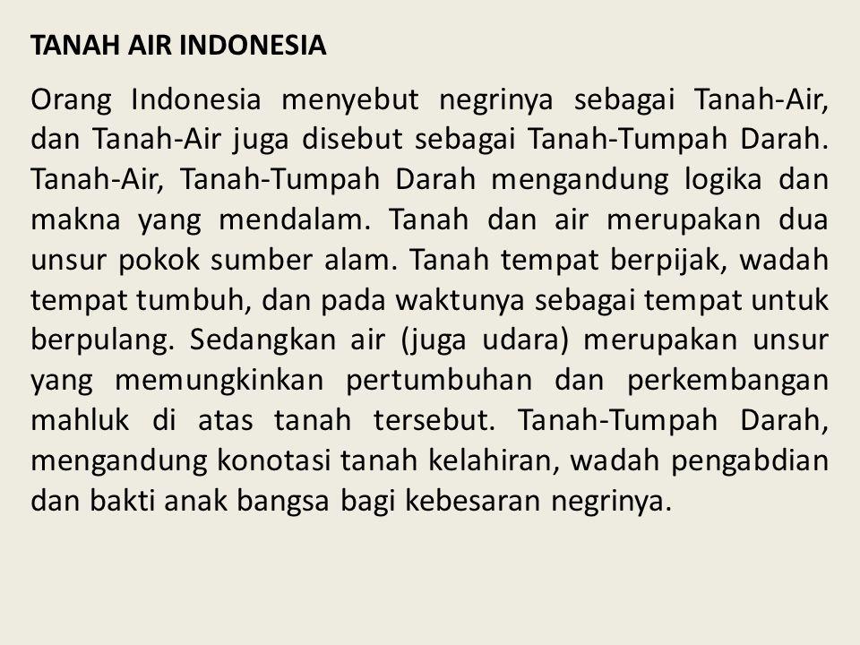 TANAH AIR INDONESIA Orang Indonesia menyebut negrinya sebagai Tanah-Air, dan Tanah-Air juga disebut sebagai Tanah-Tumpah Darah. Tanah-Air, Tanah-Tumpa