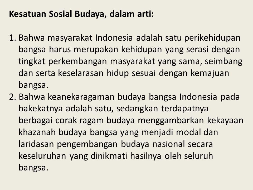 Kesatuan Sosial Budaya, dalam arti: 1.Bahwa masyarakat Indonesia adalah satu perikehidupan bangsa harus merupakan kehidupan yang serasi dengan tingkat