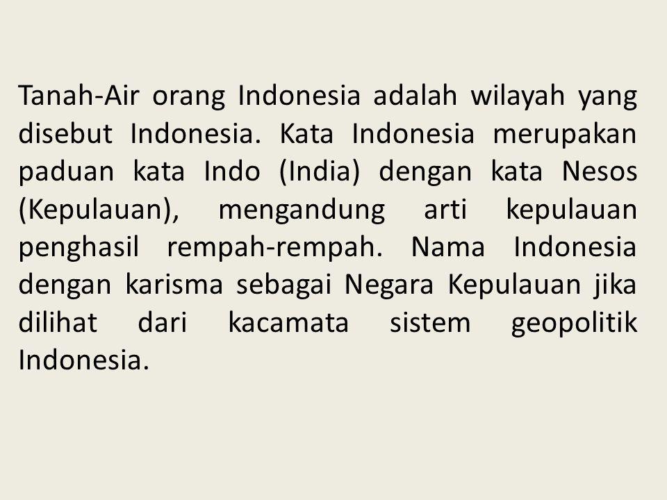 Tanah-Air orang Indonesia adalah wilayah yang disebut Indonesia. Kata Indonesia merupakan paduan kata Indo (India) dengan kata Nesos (Kepulauan), meng