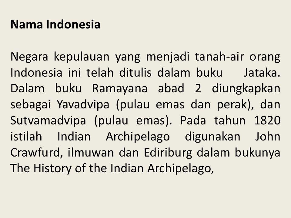 Nama Indonesia Negara kepulauan yang menjadi tanah-air orang Indonesia ini telah ditulis dalam buku Jataka. Dalam buku Ramayana abad 2 diungkapkan seb