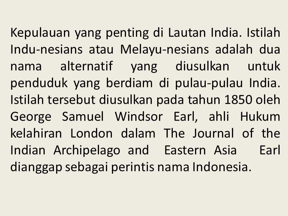 Kepulauan yang penting di Lautan India. Istilah Indu-nesians atau Melayu-nesians adalah dua nama alternatif yang diusulkan untuk penduduk yang berdiam