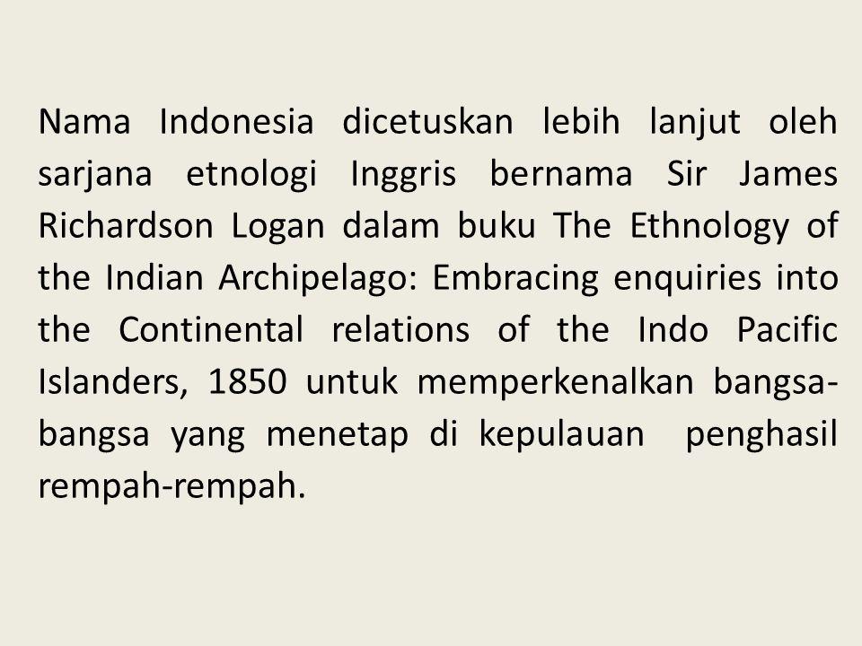 Nama Indonesia dicetuskan lebih lanjut oleh sarjana etnologi Inggris bernama Sir James Richardson Logan dalam buku The Ethnology of the Indian Archipe