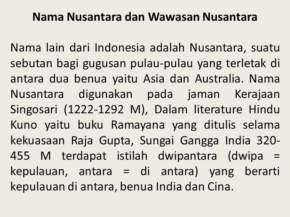 Nama Nusantara dan Wawasan Nusantara Nama lain dari Indonesia adalah Nusantara, suatu sebutan bagi gugusan pulau-pulau yang terletak di antara dua ben