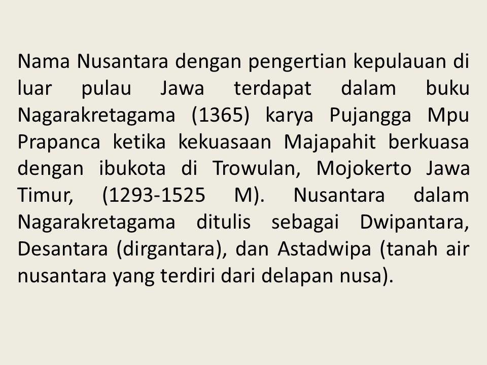 Nama Nusantara dengan pengertian kepulauan di luar pulau Jawa terdapat dalam buku Nagarakretagama (1365) karya Pujangga Mpu Prapanca ketika kekuasaan