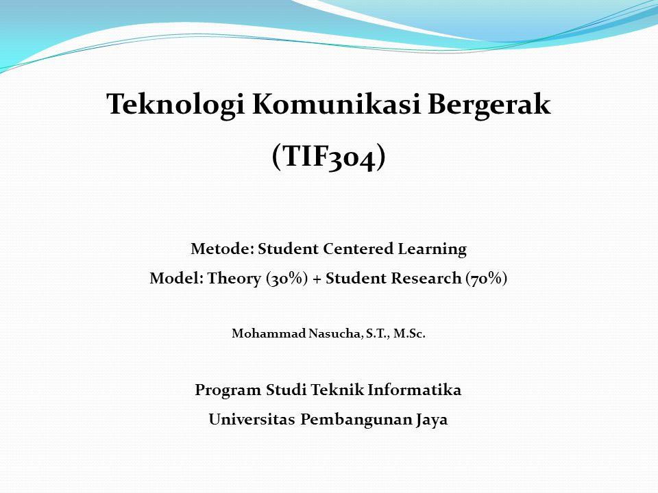 Teknologi Komunikasi Bergerak (TIF304) Metode: Student Centered Learning Model: Theory (30%) + Student Research (70%) Mohammad Nasucha, S.T., M.Sc.