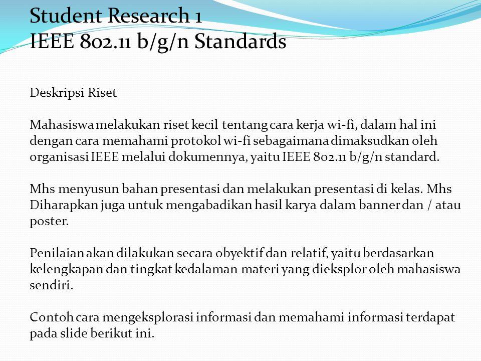 Student Research 1 IEEE 802.11 b/g/n Standards Deskripsi Riset Mahasiswa melakukan riset kecil tentang cara kerja wi-fi, dalam hal ini dengan cara memahami protokol wi-fi sebagaimana dimaksudkan oleh organisasi IEEE melalui dokumennya, yaitu IEEE 802.11 b/g/n standard.